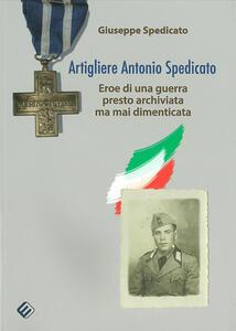 Artigliere Antonio Spedicato. Eroe di una guerra presto archiviata ma mai dimenticata - Giuseppe Spedicato - copertina