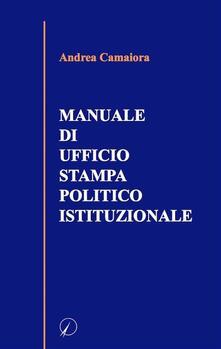 Manuale di ufficio stampa politico istituzionale - Andrea Camaiora - ebook