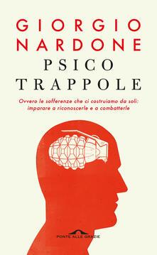 Psicotrappole ovvero le sofferenze che ci costruiamo da soli: imparare a riconoscerle e a combatterle - Giorgio Nardone - copertina