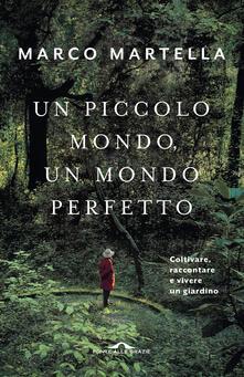Un piccolo mondo, un mondo perfetto. Coltivare, raccontare e vivere un giardino - Marco Martella - copertina