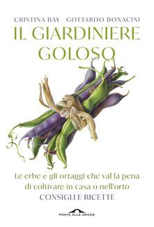 Il giardiniere goloso. Le erbe e gli ortaggi che val la pena di coltivare in casa o nellorto. Consigli e ricette.pdf