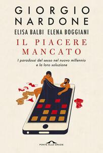 Libro Il piacere mancato. I paradossi del sesso nel nuovo millennio e la loro soluzione Giorgio Nardone Elisa Balbi Elena Boggiani
