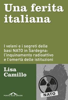 Una ferita italiana. I veleni e i segreti delle basi NATO in Sardegna: l'inquinamento radioattivo e l'omertà delle istituzioni - Lisa Camillo - copertina