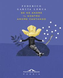 Se ne andrà il nostro amore cantando. Testo spagnolo a fronte - Federico García Lorca - copertina