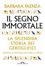Il segno immortale. La splendida storia dei geroglifici. Decifrare la scrittura per capire la civiltà