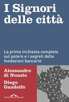 I signori delle città. La prima inchiesta completa sul potere e i segreti delle fondazioni bancarie - Alessandro Di Nunzio,Diego Gandolfo - ebook