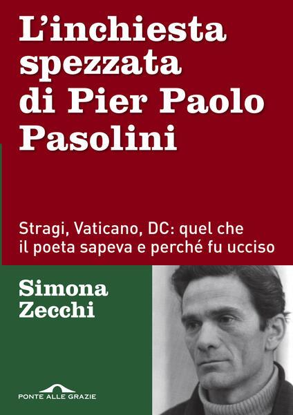 L' inchiesta spezzata di Pier Paolo Pasolini. Stragi, Vaticano, DC: quel che il poeta sapeva e perché fu ucciso - Simona Zecchi - copertina