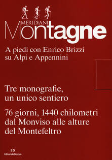 A piedi con Enrico Brizzi su Alpi e Appennini. Tre monografie, un unico sentiero. 76 giorni, 1440 chilometri dal Monviso alle alture del Montefeltro. Con 3 Carta geografica ripiegata.pdf