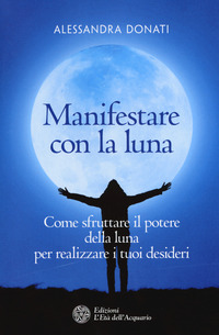Manifestare con la luna. Come sfruttare il potere della luna per realizzare i tuoi desideri - Donati Alessandra - wuz.it