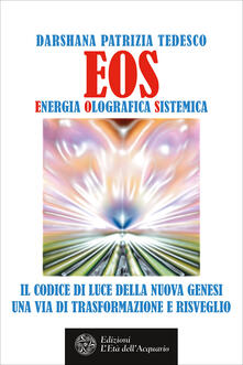 Eos. Energia olografica sistemica. Il codice di luce della Nuova Genesi. Una via di trasformazione e risveglio - Darshana Patrizia Tedesco - ebook