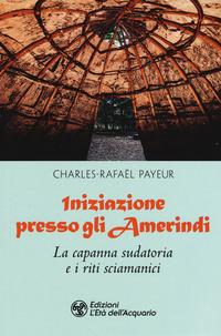 Iniziazione presso gli amerindi. La capanna sudatoria e i riti sciamanici - Payeur Charles-Rafaël - wuz.it