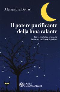 Il Il potere purificante della luna calante. Trasforma le tue negatività in amore, col favore della luna - Donati Alessandra - wuz.it