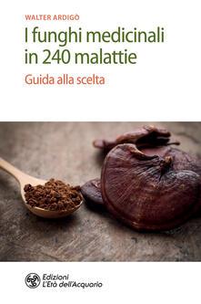 I funghi medicinali in 240 malattie. Guida alla scelta - Walter Ardigò - ebook