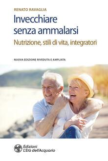 Invecchiare senza ammalarsi. Nutrizione, stili di vita, integratori - Renato Ravaglia - ebook