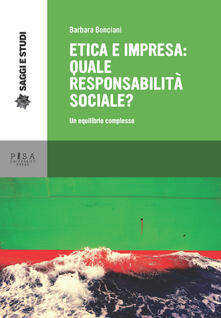 Etica e impresa: quale responsabilità sociale? Un equilibrio complesso - Barbara Bonciani - copertina