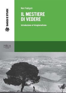 Il mestiere di vedere. Introduzione al fotogiornalismo - Neri Fadigati - ebook