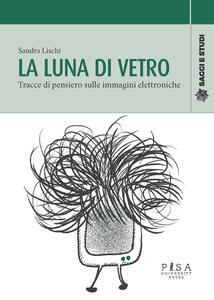 Libro La luna di vetro. Tracce di pensiero sulle immagini elettroniche Sandra Lischi