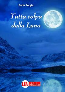Libro Tutta colpa della luna Carlo Sorgia