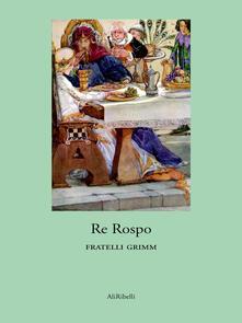 Re Rospo - Jacob Grimm,Wilhelm Grimm - ebook