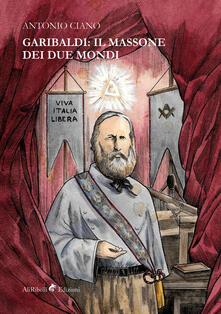 Garibaldi: il Massone dei Due Mondi - Antonio Ciano - ebook