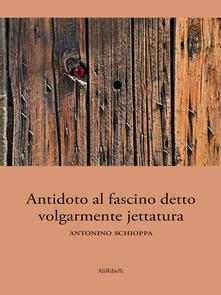 Antidoto al fascino detto volgarmente jettatura - Antonino Schioppa - ebook
