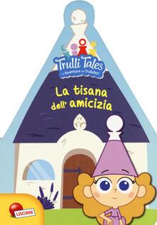 Rallydeicolliscaligeri.it La tisana dell'amicizia. Trulli tales. Le avventure dei Trullalleri. Ediz. a colori Image