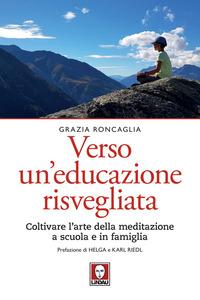 Verso un educazione risvegliata. Coltivare l'arte della meditazione a scuola in famiglia - Roncaglia Grazia - wuz.it