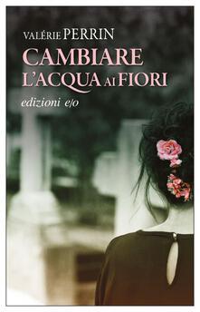 Cambiare l'acqua ai fiori - Alberto Bracci Testasecca,Valérie Perrin - ebook