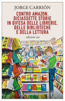Contro Amazon. Diciassette storie in difesa delle librerie, delle biblioteche e della lettura - Pino Cacucci,Jorge Carrión - ebook