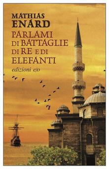 Parlami di battaglie, di re e di elefanti - Mathias Énard - copertina