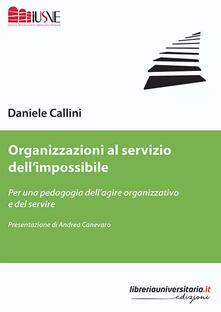 Organizzazioni al servizio dell'impossibile. Per una pedagogia dell'agire organizzativo e del servire - Daniele Callini - copertina