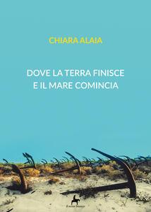Dove la terra finisce e il mare comincia - Chiara Alaia - copertina