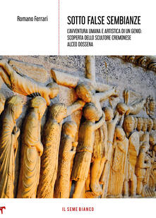 Osteriacasadimare.it Sotto false sembianze. L'avventura umana e artistica di un genio: scoperta dello scultore cremonese Alceo Dossena Image