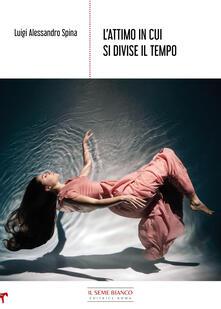 L' attimo in cui si divise il tempo - Luigi Alessandro Spina - copertina
