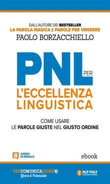 PNL per l'eccellenza linguistica. Come usare le parole giuste nel giusto ordine - Paolo Borzacchiello - ebook
