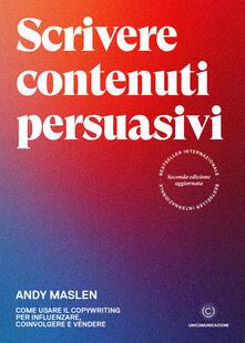 Scrivere contenuti persuasivi. Come usare il copywriting per influenzare, coinvolgere e vendere.pdf