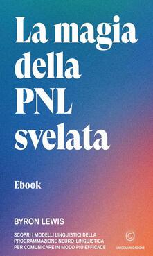 La magia della PNL svelata. Scopri i modelli linguistici della Programmazione Neuro-Linguistica per comunicare in modo più efficace - Giovanni Fort,Byron Lewis - ebook