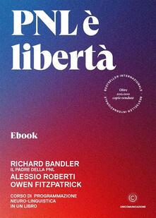 PNL è libertà. Corso di Programmazione Neuro-Linguistica in un libro - Richard Bandler,Owen Fitzpatrick,Alessio Roberti,Giovanni Fort - ebook