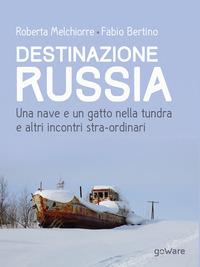 Destinazione Russia. Una nave e un gatto nella tundra e altri incontri stra-ordinari - Melchiorre Roberta Bertino Fabio - wuz.it