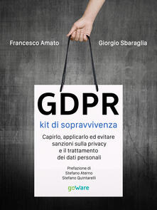 GDPR. Kit di sopravvivenza. Capirlo, applicarlo ed evitare sanzioni sulla privacy e il trattamento dei dati personali.pdf