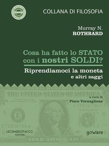 Cosa ha fatto lo Stato con i nostri soldi? Riprendiamoci la moneta e altri saggi - Murray N. Rothbard,Piero Vernaglione - ebook