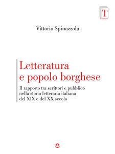 Letteratura e popolo borghese. Il rapporto tra scrittori e pubblico nella storia letteraria italiana del XIX e del XX secolo - Vittorio Spinazzola - ebook
