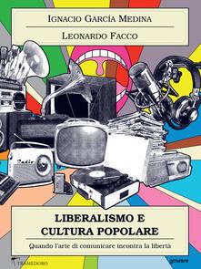Liberalismo e cultura popolare. Quando l'arte di comunicare incontra la libertà - Ignacio M. Garcia Medina,Leonardo Facco - ebook