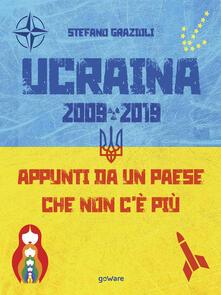 Ucraina 2009-2019. Appunti da un paese che non c'è più - Stefano Grazioli - ebook