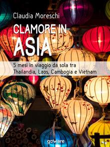 Clamore in Asia. 5 mesi in viaggio da sola tra Thailandia, Laos, Cambogia e Vietnam - Claudia Moreschi - ebook