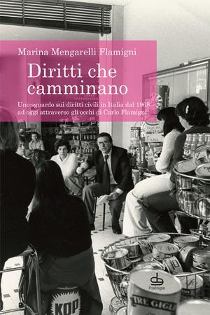 Diritti che camminano. Uno sguardo sui diritti civili in Italia dal 1968 ad oggi attraverso gli occhi di Carlo Flamigni