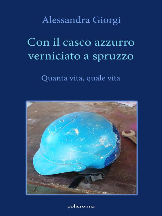 Con il casco azzurro verniciato a spruzzo. Quanta vita, quale vita - Alessandra Giorgi - copertina