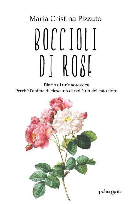 Boccioli di rose. Diario di un'anoressica. Perché l'anima di ciascuno di noi è un delicato fiore - Maria Cristina Pizzuto - ebook