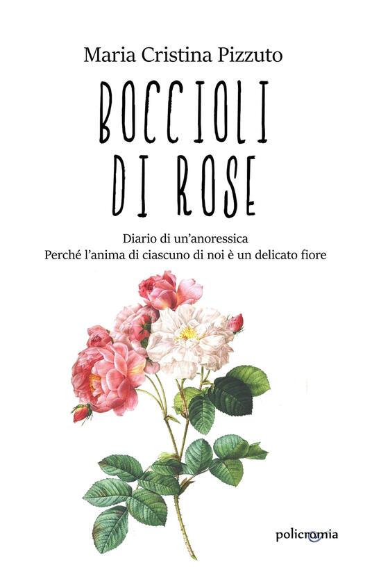 Boccioli di rose. Diario di un'anoressica. Perché l'anima di ciascuno di noi è un delicato fiore - Maria Cristina Pizzuto - copertina