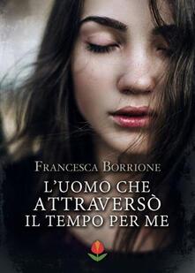 L' uomo che attraversò il tempo per me - Francesca Borrione - ebook